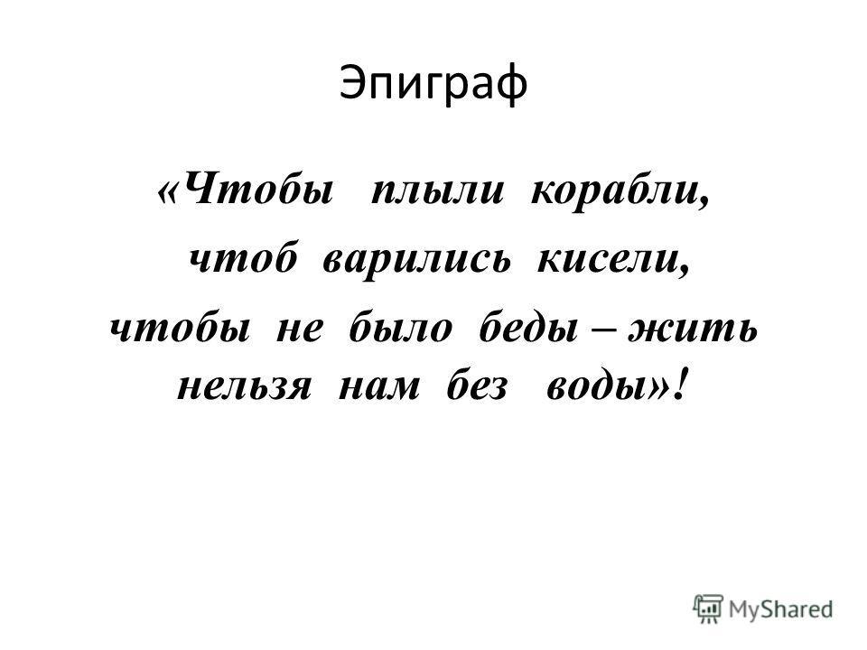 Эпиграф «Чтобы плыли корабли, чтоб варились кисели, чтобы не было беды – жить нельзя нам без воды»!