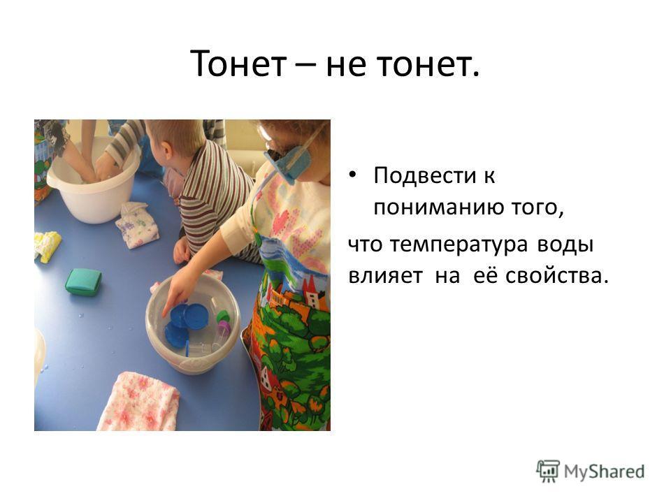 Тонет – не тонет. Подвести к пониманию того, что температура воды влияет на её свойства.