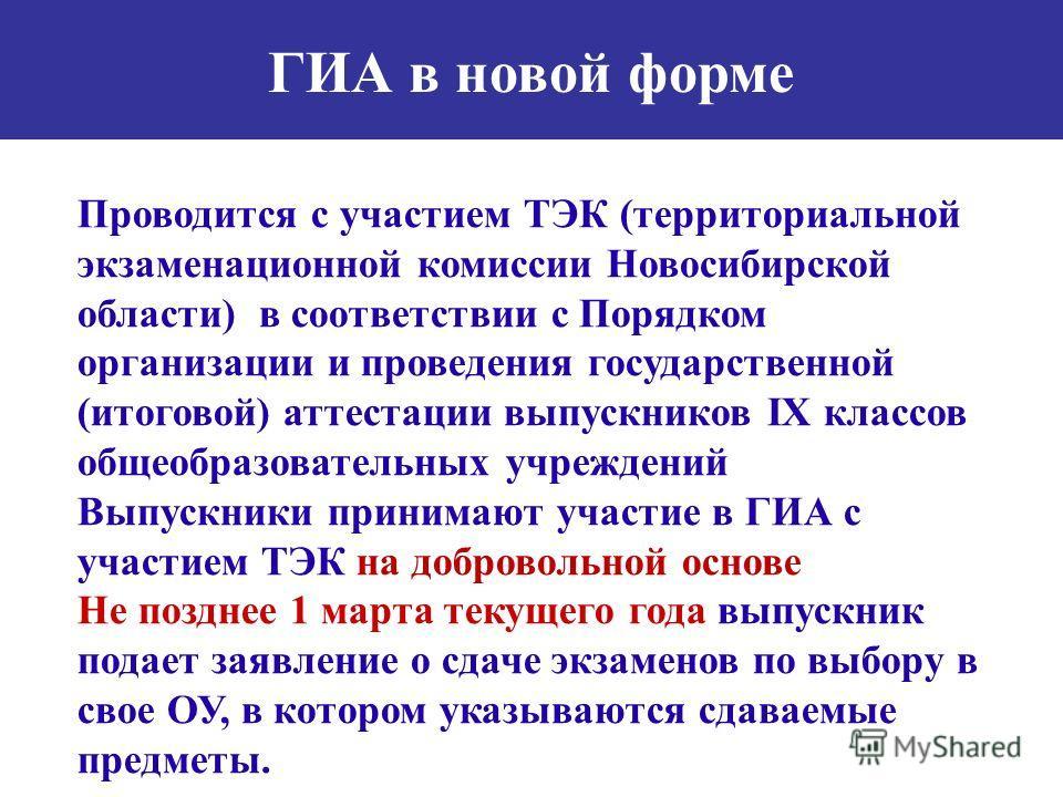 ГИА в новой форме Проводится с участием ТЭК (территориальной экзаменационной комиссии Новосибирской области) в соответствии с Порядком организации и проведения государственной (итоговой) аттестации выпускников IX классов общеобразовательных учреждени