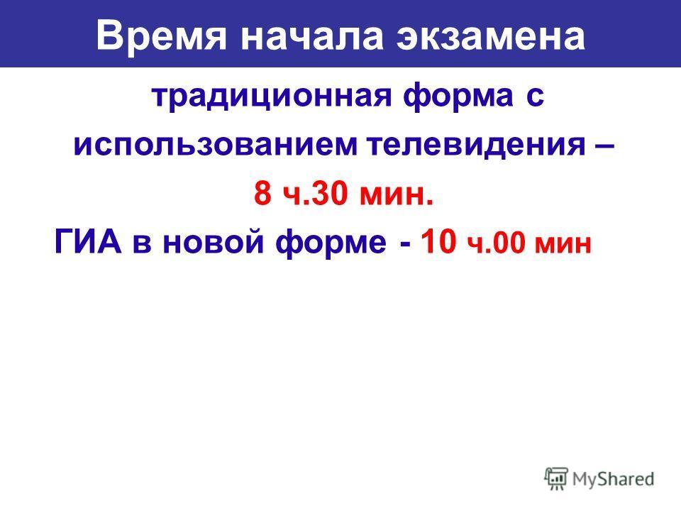 Время начала экзамена традиционная форма с использованием телевидения – 8 ч.30 мин. ГИА в новой форме - 10 ч.00 мин