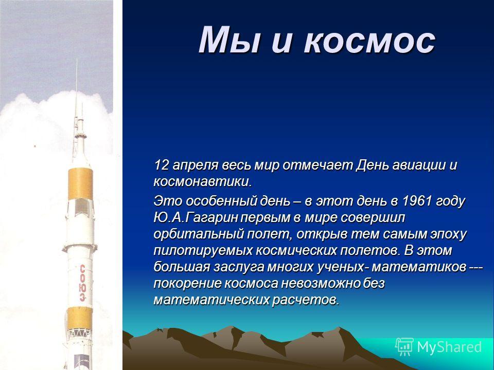 Мы и космос 12 апреля весь мир отмечает День авиации и космонавтики. Это особенный день – в этот день в 1961 году Ю.А.Гагарин первым в мире совершил орбитальный полет, открыв тем самым эпоху пилотируемых космических полетов. В этом большая заслуга мн
