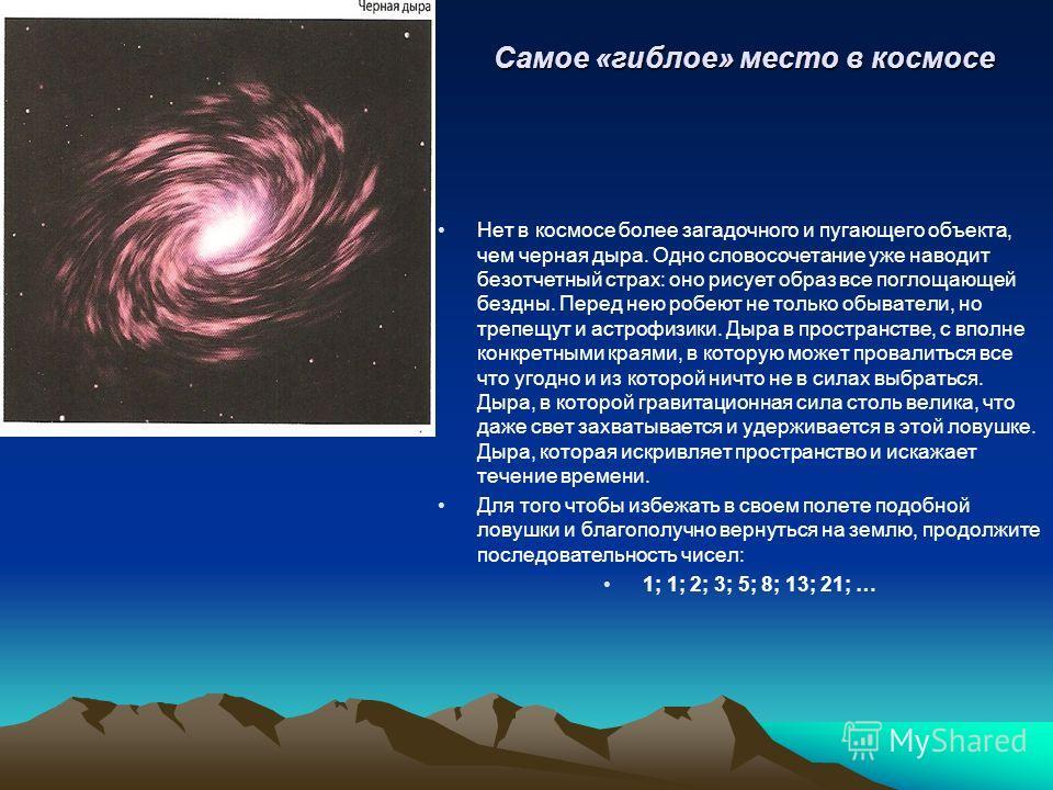 Самое «гиблое» место в космосе Нет в космосе более загадочного и пугающего объекта, чем черная дыра. Одно словосочетание уже наводит безотчетный страх: оно рисует образ все поглощающей бездны. Перед нею робеют не только обыватели, но трепещут и астро