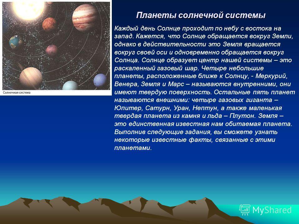 Планеты солнечной системы Каждый день Солнце проходит по небу с востока на запад. Кажется, что Солнце обращается вокруг Земли, однако в действительности это Земля вращается вокруг своей оси и одновременно обращается вокруг Солнца. Солнце образует цен