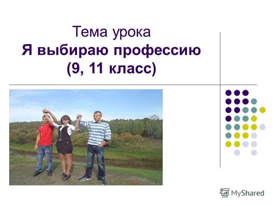Тема урока Я выбираю профессию (9, 11 класс)