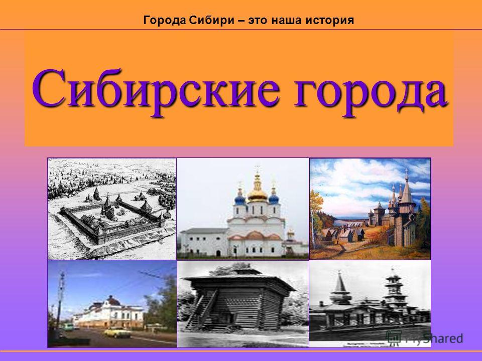 Сибирские города Города Сибири – это наша история
