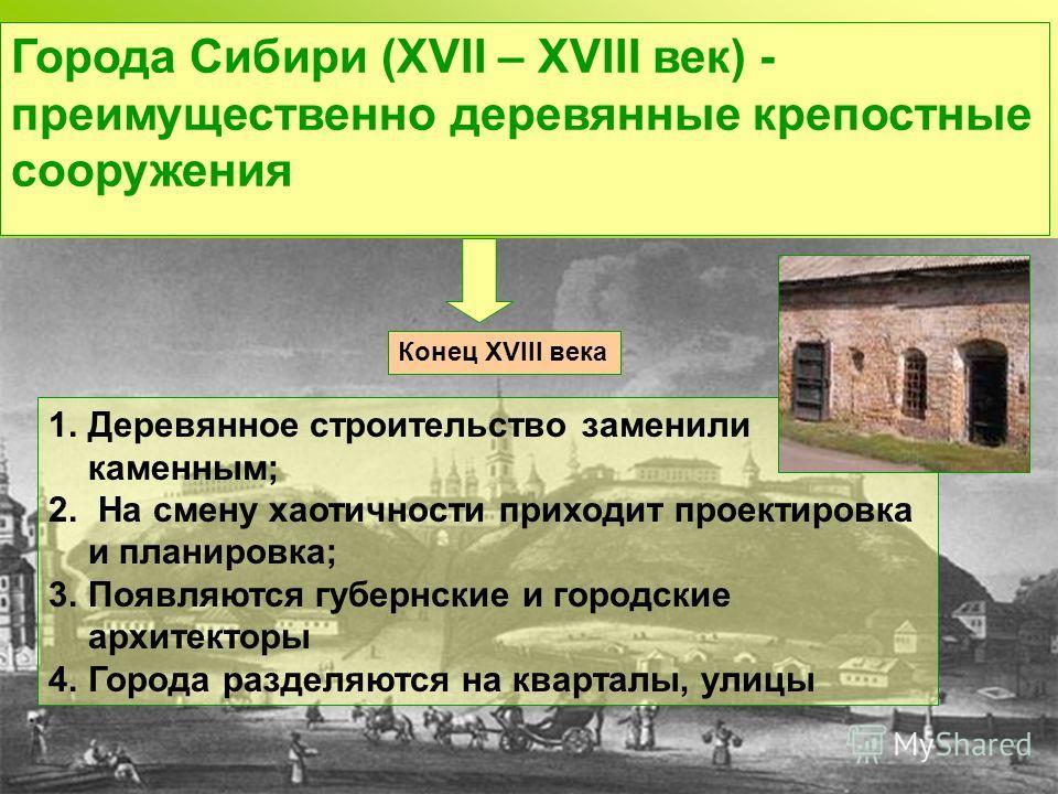 Города Сибири (ХVII – ХVIII век) - преимущественно деревянные крепостные сооружения Конец ХVIII века 1.Деревянное строительство заменили каменным; 2. На смену хаотичности приходит проектировка и планировка; 3.Появляются губернские и городские архитек