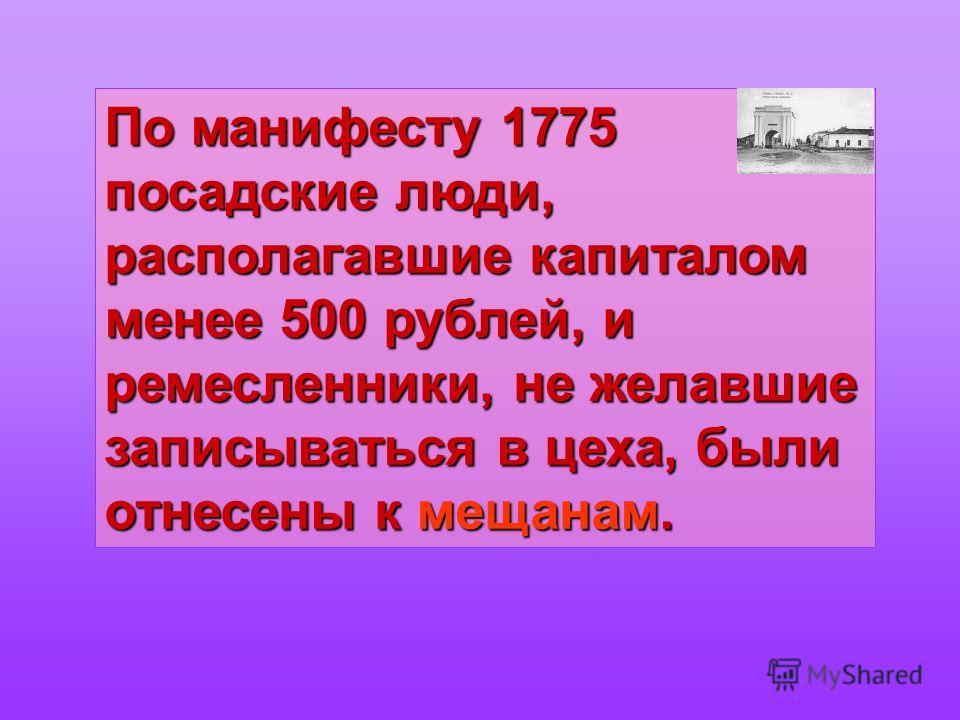 По манифесту 1775 посадские люди, располагавшие капиталом менее 500 рублей, и ремесленники, не желавшие записываться в цеха, были отнесены к мещанам.