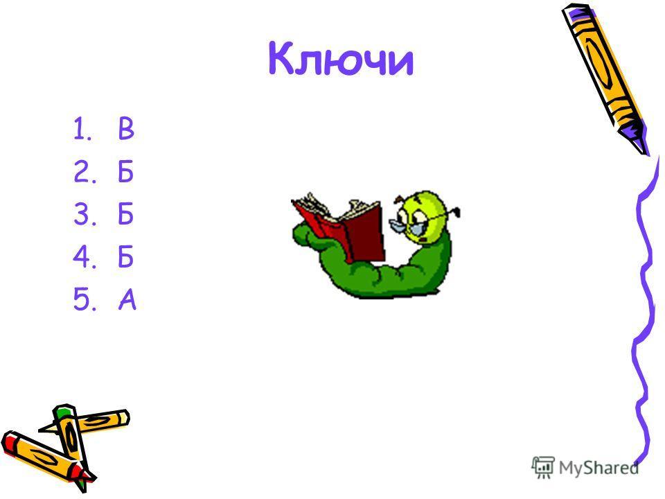 Ключи 1.В 2.Б 3.Б 4.Б 5.А