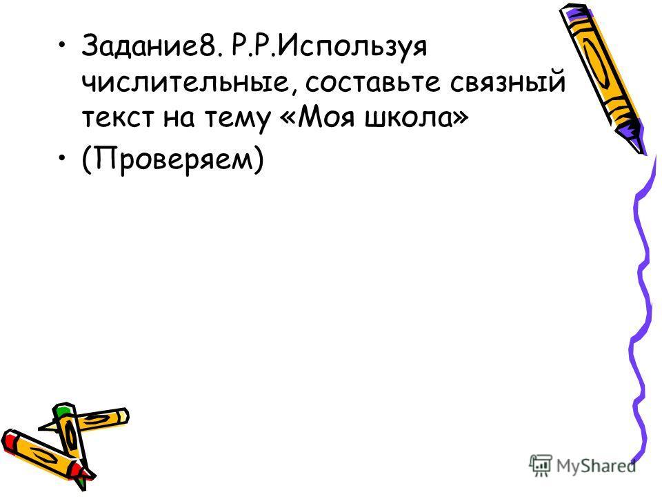 Задание8. Р.Р.Используя числительные, составьте связный текст на тему «Моя школа» (Проверяем)