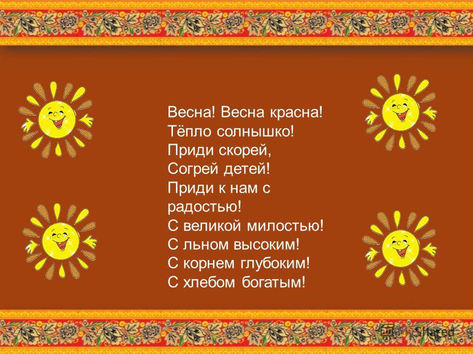 Весна! Весна красна! Тёпло солнышко! Приди скорей, Согрей детей! Приди к нам с радостью! С великой милостью! С льном высоким! С корнем глубоким! С хлебом богатым!