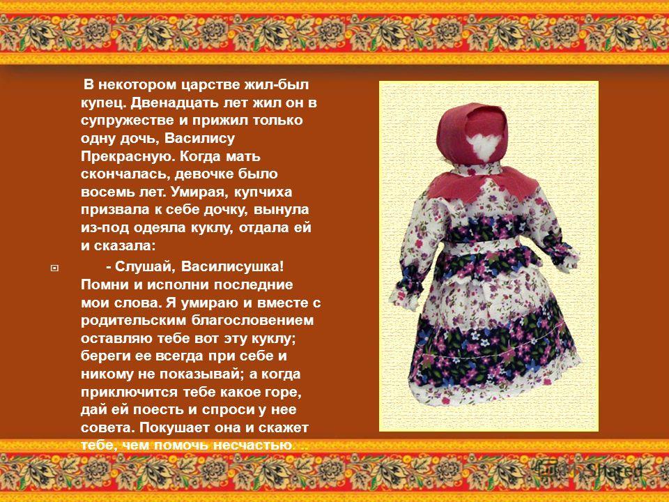 В некотором царстве жил - был купец. Двенадцать лет жил он в супружестве и прижил только одну дочь, Василису Прекрасную. Когда мать скончалась, девочке было восемь лет. Умирая, купчиха призвала к себе дочку, вынула из - под одеяла куклу, отдала ей и