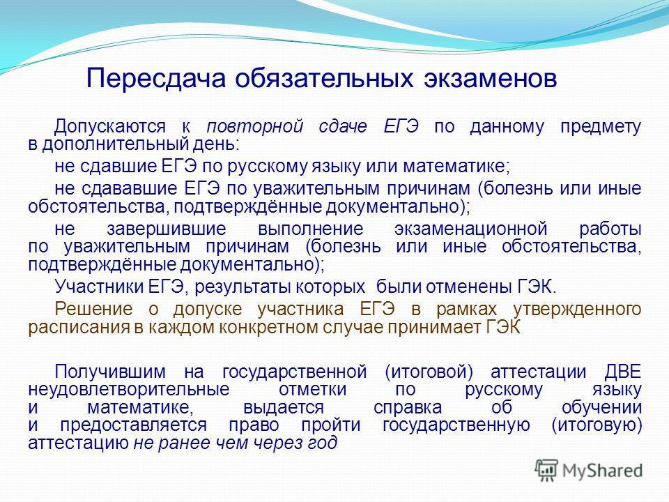 Пересдача обязательных экзаменов Допускаются к повторной сдаче ЕГЭ по данному предмету в дополнительный день: не сдавшие ЕГЭ по русскому языку или математике; не сдававшие ЕГЭ по уважительным причинам (болезнь или иные обстоятельства, подтверждённые