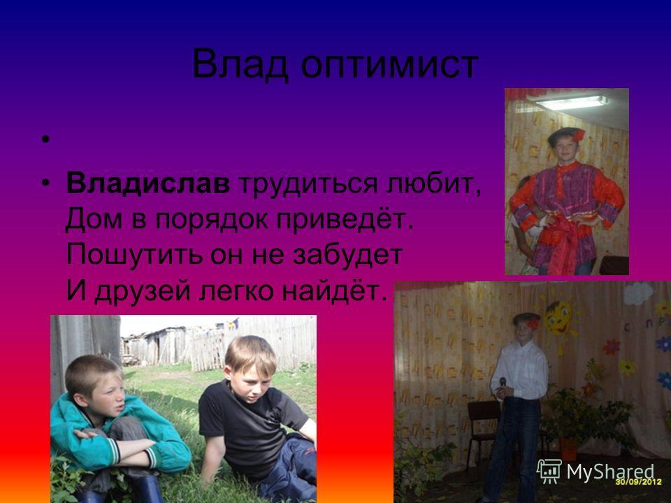Влад оптимист Владислав трудиться любит, Дом в порядок приведёт. Пошутить он не забудет И друзей легко найдёт.