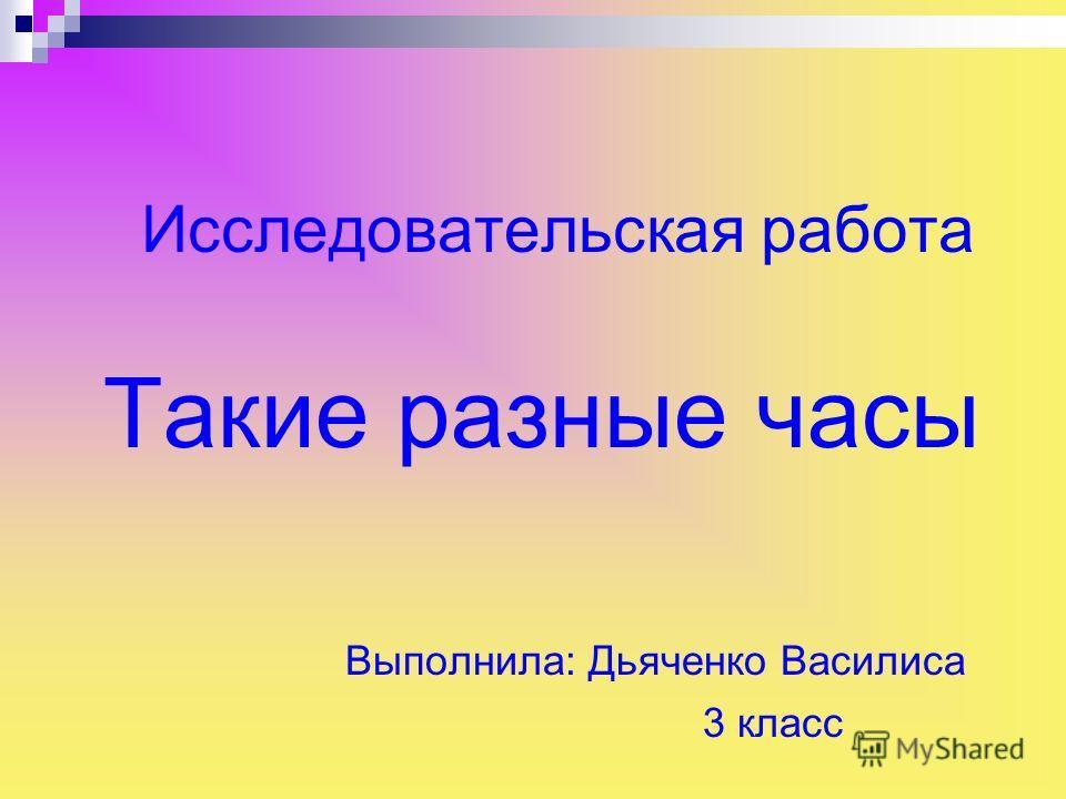Исследовательская работа Такие разные часы Выполнила: Дьяченко Василиса 3 класс