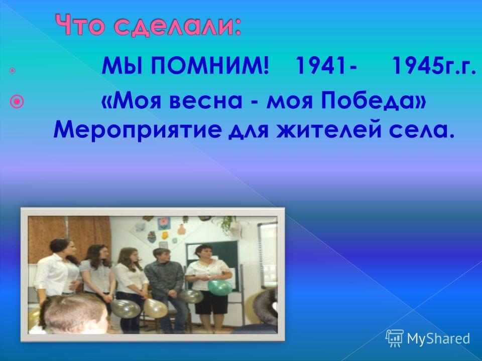 МЫ ПОМНИМ! 1941-1945г.г. «Моя весна - моя Победа» Мероприятие для жителей села.