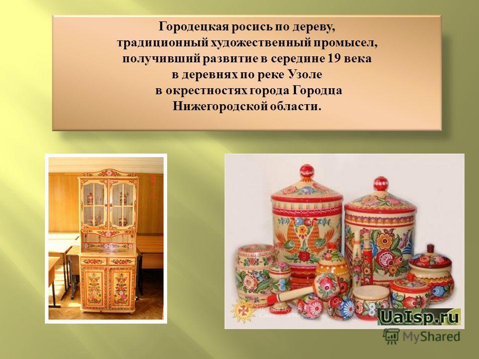 Городецкая росись по дереву, традиционный художественный промысел, получивший развитие в середине 19 века в деревнях по реке Узоле в окрестностях города Городца Нижегородской области.
