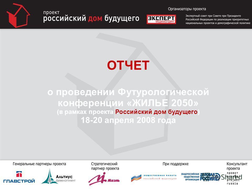 ОТЧЕТ о проведении Футурологической конференции «ЖИЛЬЕ 2050» (в рамках проекта Российский дом будущего) 18-20 апреля 2008 года 1