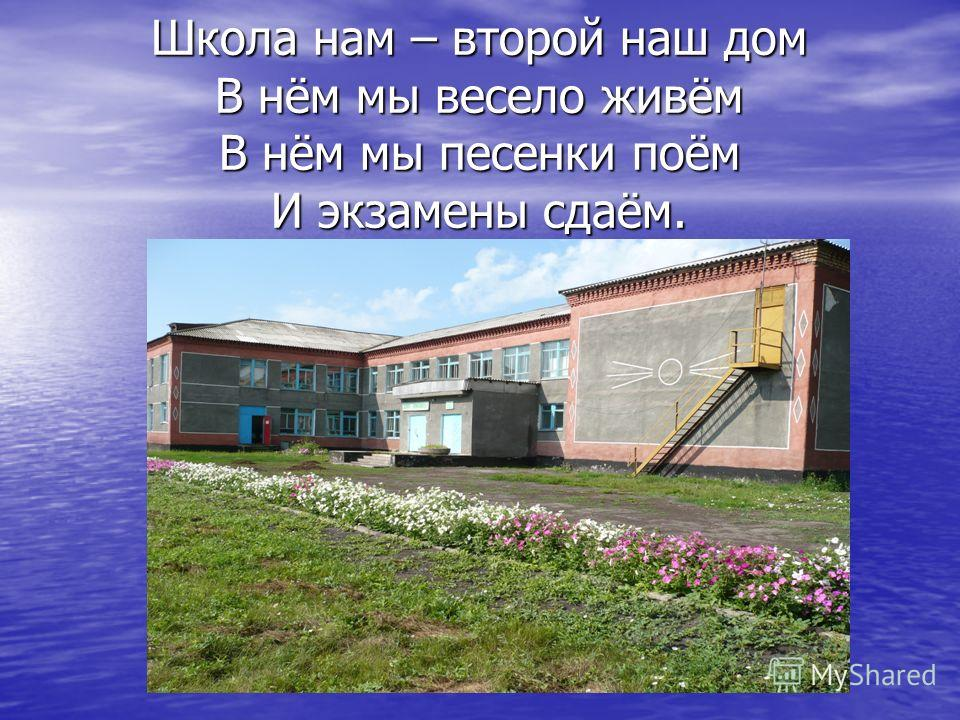 Школа нам – второй наш дом В нём мы весело живём В нём мы песенки поём И экзамены сдаём.