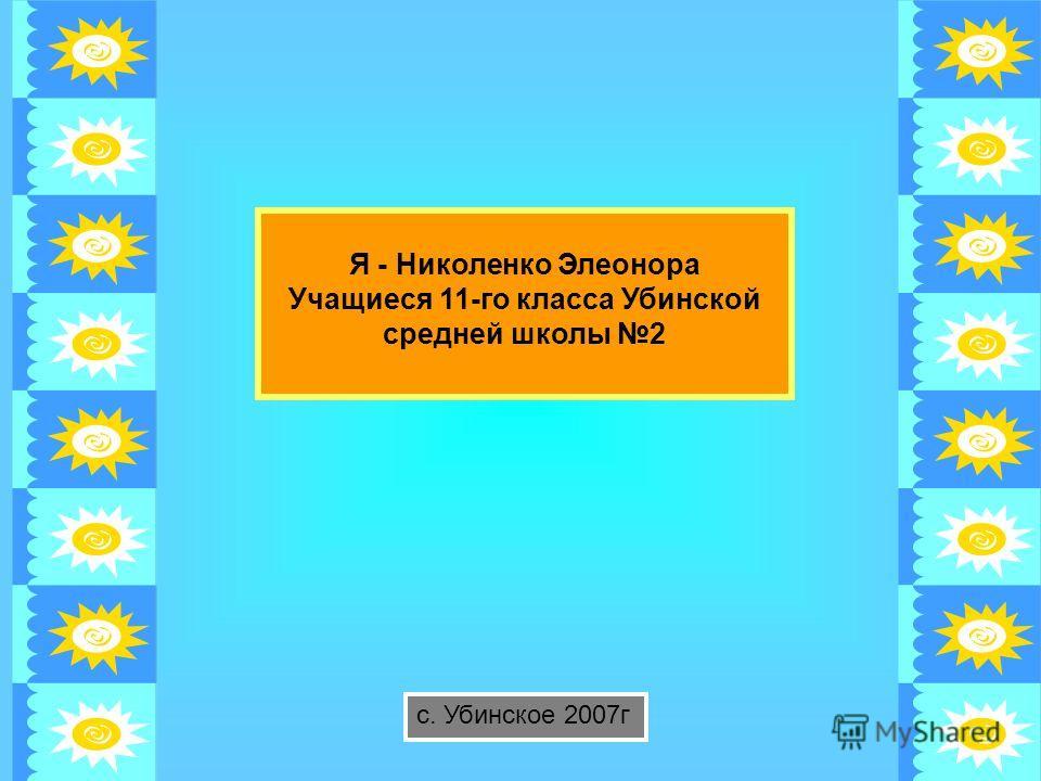 Я - Николенко Элеонора Учащиеся 11-го класса Убинской средней школы 2 с. Убинское 2007г