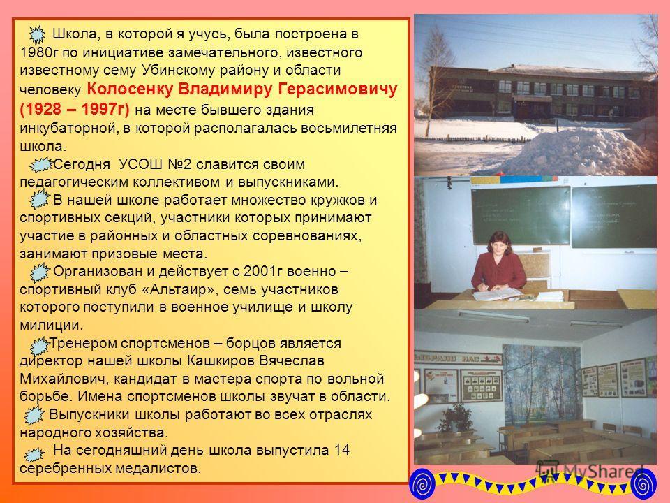 Школа, в которой я учусь, была построена в 1980г по инициативе замечательного, известного известному сему Убинскому району и области человеку Колосенку Владимиру Герасимовичу (1928 – 1997г) на месте бывшего здания инкубаторной, в которой располагалас