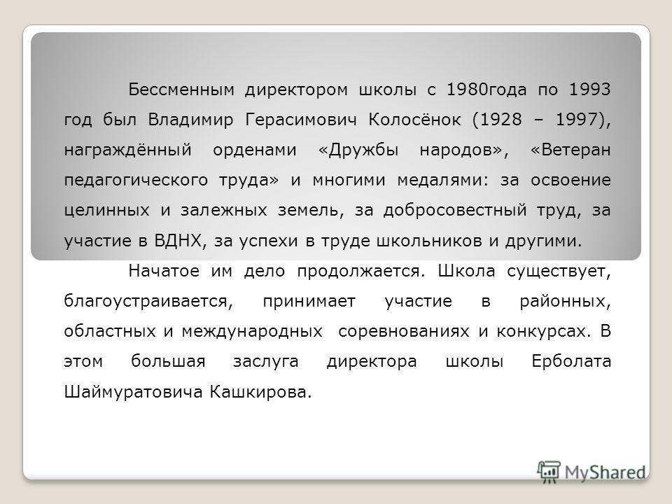 Бессменным директором школы с 1980года по 1993 год был Владимир Герасимович Колосёнок (1928 – 1997), награждённый орденами «Дружбы народов», «Ветеран педагогического труда» и многими медалями: за освоение целинных и залежных земель, за добросовестный