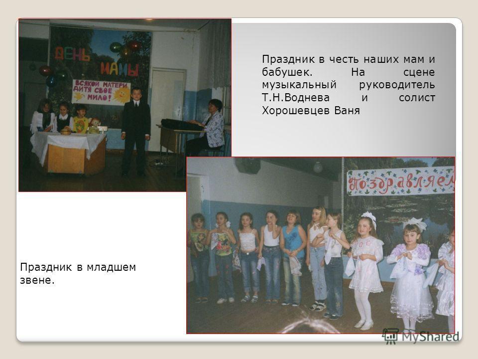 Праздник в честь наших мам и бабушек. На сцене музыкальный руководитель Т.Н.Воднева и солист Хорошевцев Ваня Праздник в младшем звене.
