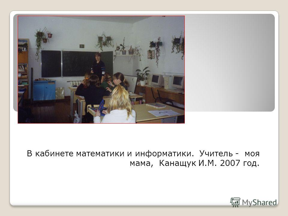 В кабинете математики и информатики. Учитель - моя мама, Канащук И.М. 2007 год.