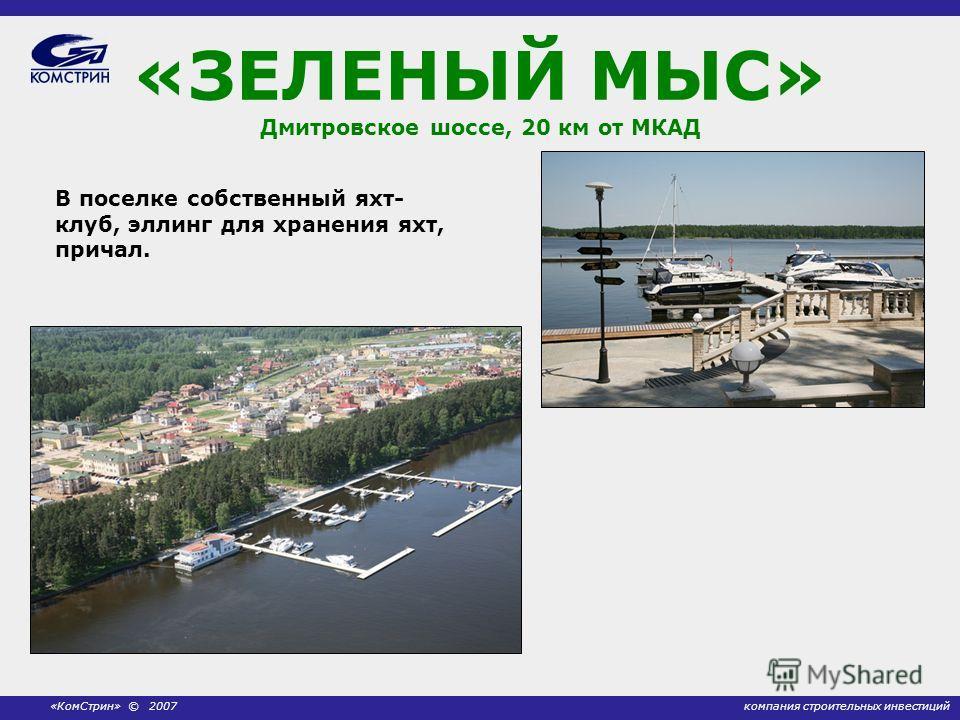 компания строительных инвестиций«КомСтрин» © 2007 «ЗЕЛЕНЫЙ МЫС» Дмитровское шоссе, 20 км от МКАД В поселке собственный яхт- клуб, эллинг для хранения яхт, причал.