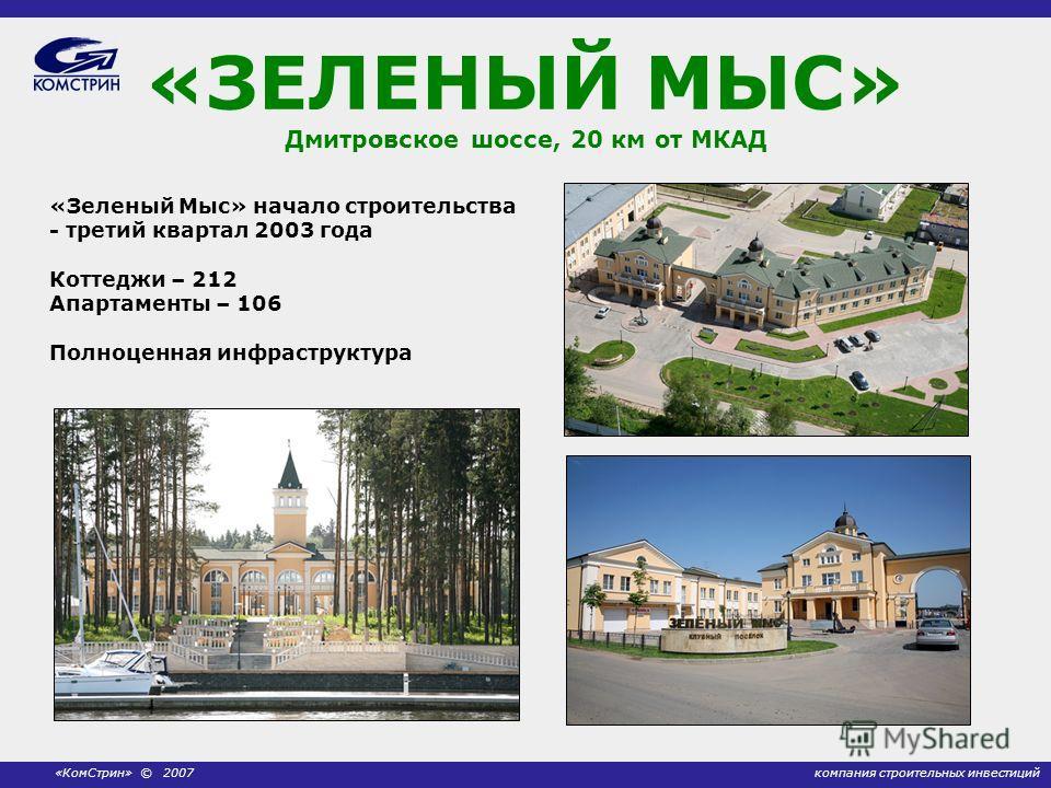 компания строительных инвестиций«КомСтрин» © 2007 «ЗЕЛЕНЫЙ МЫС» Дмитровское шоссе, 20 км от МКАД «Зеленый Мыс» начало строительства - третий квартал 2003 года Коттеджи – 212 Апартаменты – 106 Полноценная инфраструктура