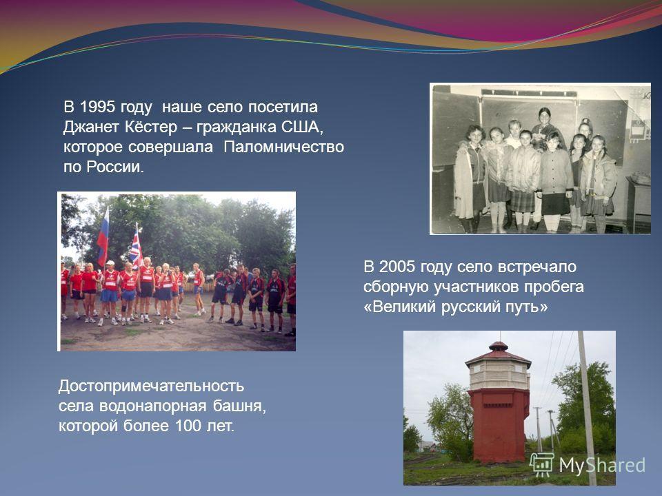 В 1995 году наше село посетила Джанет Кёстер – гражданка США, которое совершала Паломничество по России. В 2005 году село встречало сборную участников пробега «Великий русский путь» Достопримечательность села водонапорная башня, которой более 100 лет
