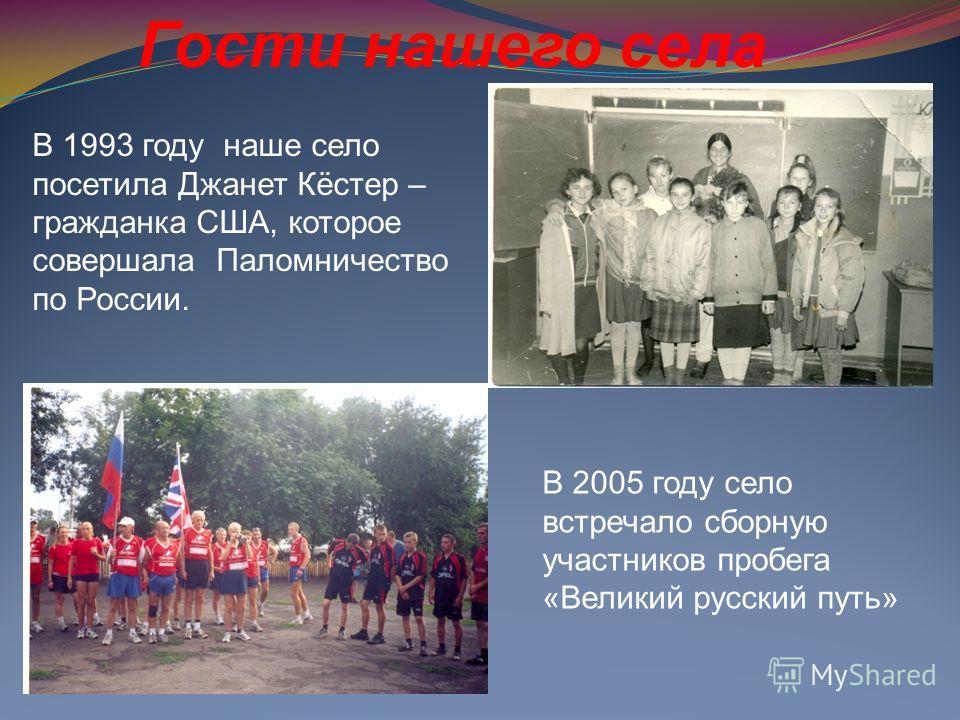 В 1993 году наше село посетила Джанет Кёстер – гражданка США, которое совершала Паломничество по России. В 2005 году село встречало сборную участников пробега «Великий русский путь» Гости нашего села