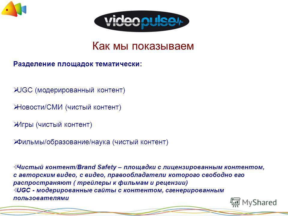 Как мы показываем Разделение площадок тематически: UGC (модерированный контент) Новости/СМИ (чистый контент) Игры (чистый контент) Фильмы/образование/наука (чистый контент) Чистый контент/Brand Safety – площадки с лицензированным контентом, с авторск
