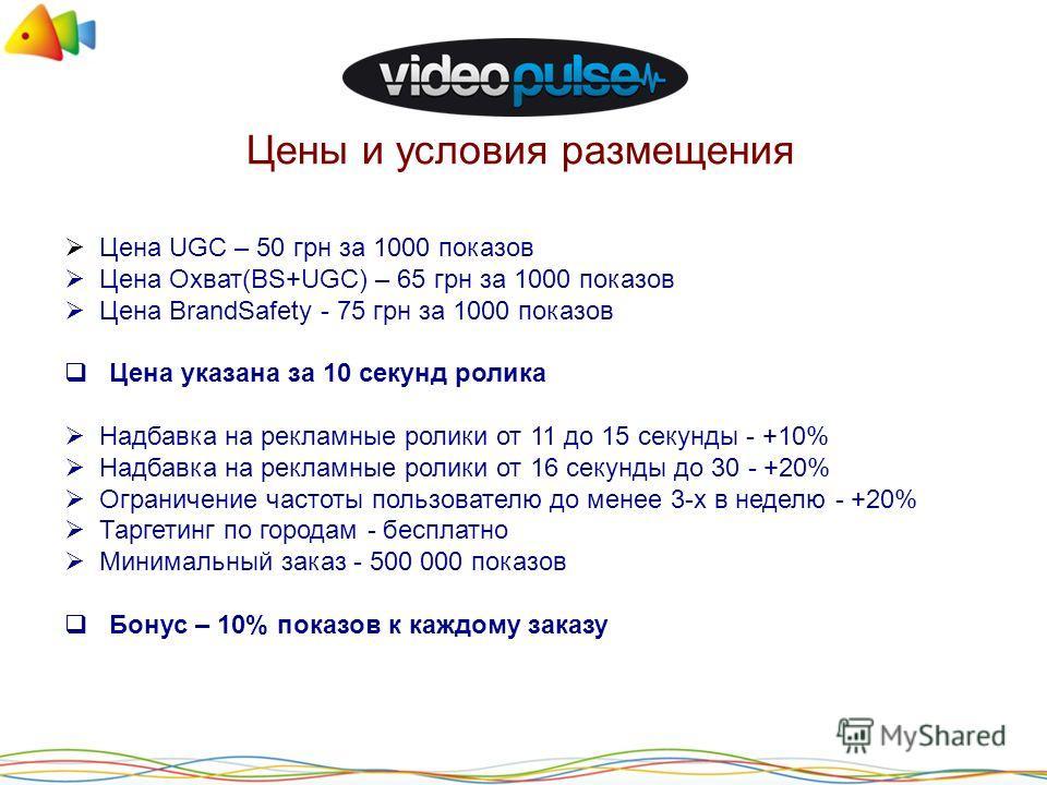 Цены и условия размещения Цена UGC – 50 грн за 1000 показов Цена Охват(BS+UGC) – 65 грн за 1000 показов Цена BrandSafety - 75 грн за 1000 показов Цена указана за 10 секунд ролика Надбавка на рекламные ролики от 11 до 15 секунды - +10% Надбавка на рек