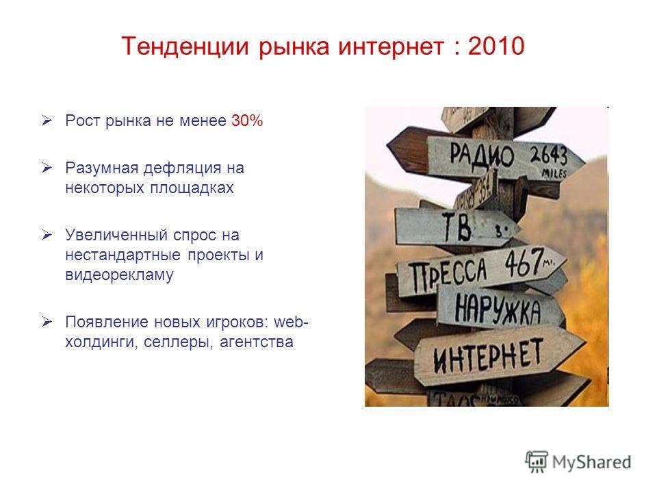 Тенденции рынка интернет : 2010 Рост рынка не менее 30% Разумная дефляция на некоторых площадках Увеличенный спрос на нестандартные проекты и видеорекламу Появление новых игроков: web- холдинги, селлеры, агентства