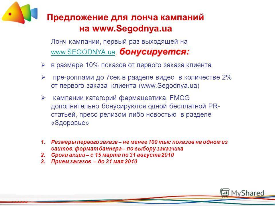 Предложение для лонча кампаний на www.Segodnya.ua бонусируется: Лонч кампании, первый раз выходящей на www.SEGODNYA.ua, бонусируется: www.SEGODNYA.ua в размере 10% показов от первого заказа клиента пре-роллами до 7сек в разделе видео в количестве 2%