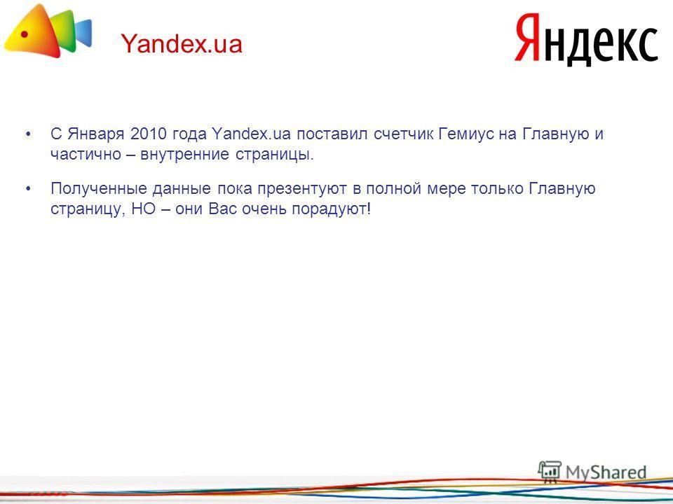 Yandex.ua С Января 2010 года Yandex.ua поставил счетчик Гемиус на Главную и частично – внутренние страницы. Полученные данные пока презентуют в полной мере только Главную страницу, НО – они Вас очень порадуют!
