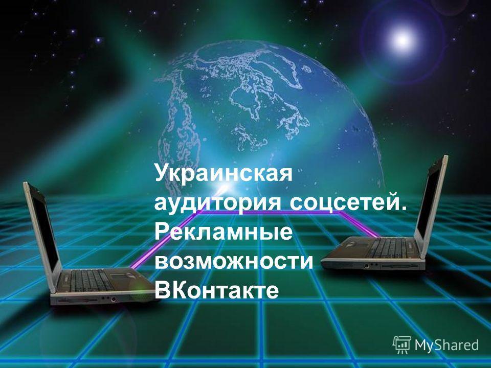 Украинская аудитория соцсетей. Рекламные возможности ВКонтакте
