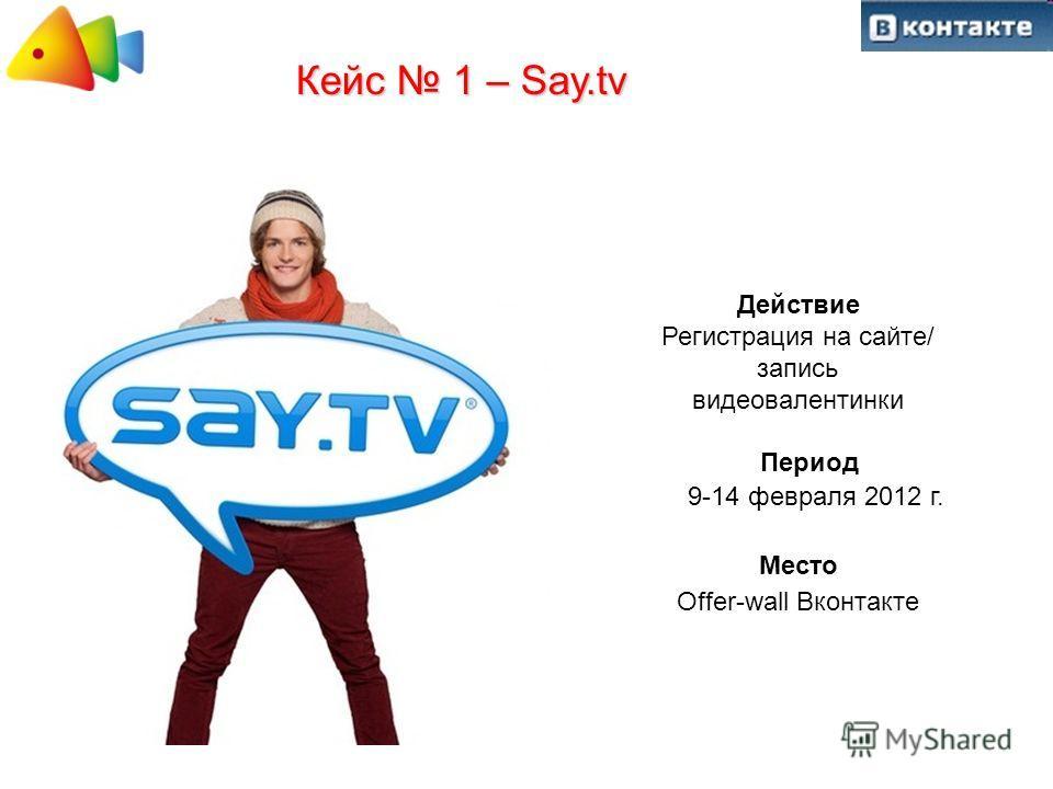 Кейс 1 – Say.tv Действие Регистрация на сайте/ запись видеовалентинки Период 9-14 февраля 2012 г. Место Offer-wall Вконтакте