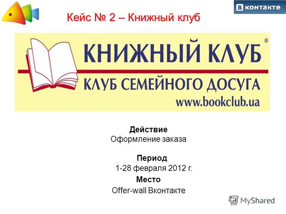 Кейс 2 – Книжный клуб Действие Оформление заказа Период 1-28 февраля 2012 г. Место Offer-wall Вконтакте