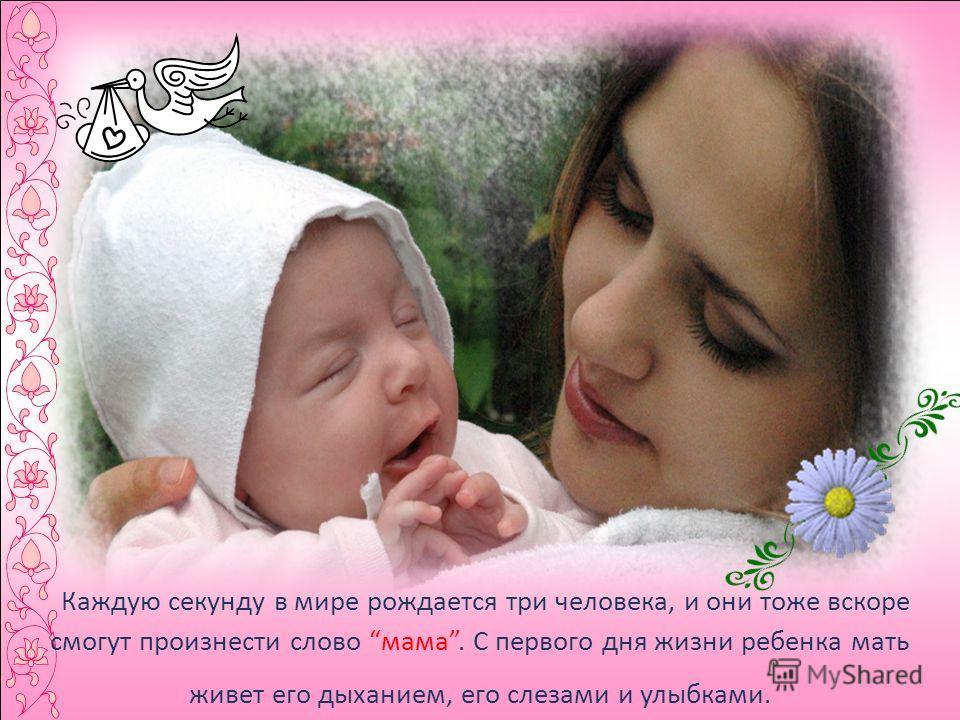 Каждую секунду в мире рождается три человека, и они тоже вскоре смогут произнести слово мама. С первого дня жизни ребенка мать живет его дыханием, его слезами и улыбками.