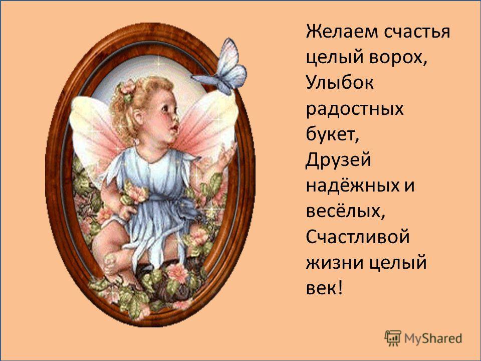 Желаем счастья целый ворох, Улыбок радостных букет, Друзей надёжных и весёлых, Счастливой жизни целый век!