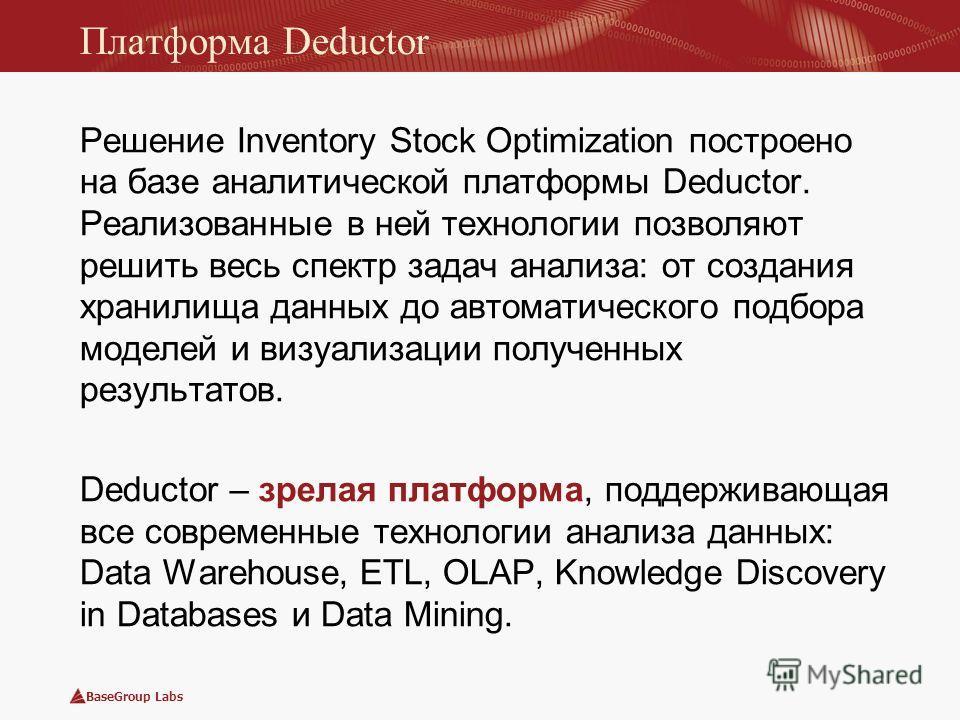 BaseGroup Labs Платформа Deductor Решение Inventory Stock Optimization построено на базе аналитической платформы Deductor. Реализованные в ней технологии позволяют решить весь спектр задач анализа: от создания хранилища данных до автоматического подб
