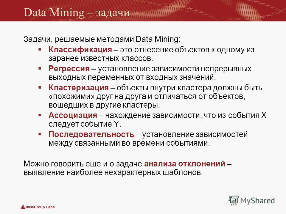 BaseGroup Labs Data Mining – задачи Задачи, решаемые методами Data Mining: Классификация – это отнесение объектов к одному из заранее известных классов. Регрессия – установление зависимости непрерывных выходных переменных от входных значений. Кластер