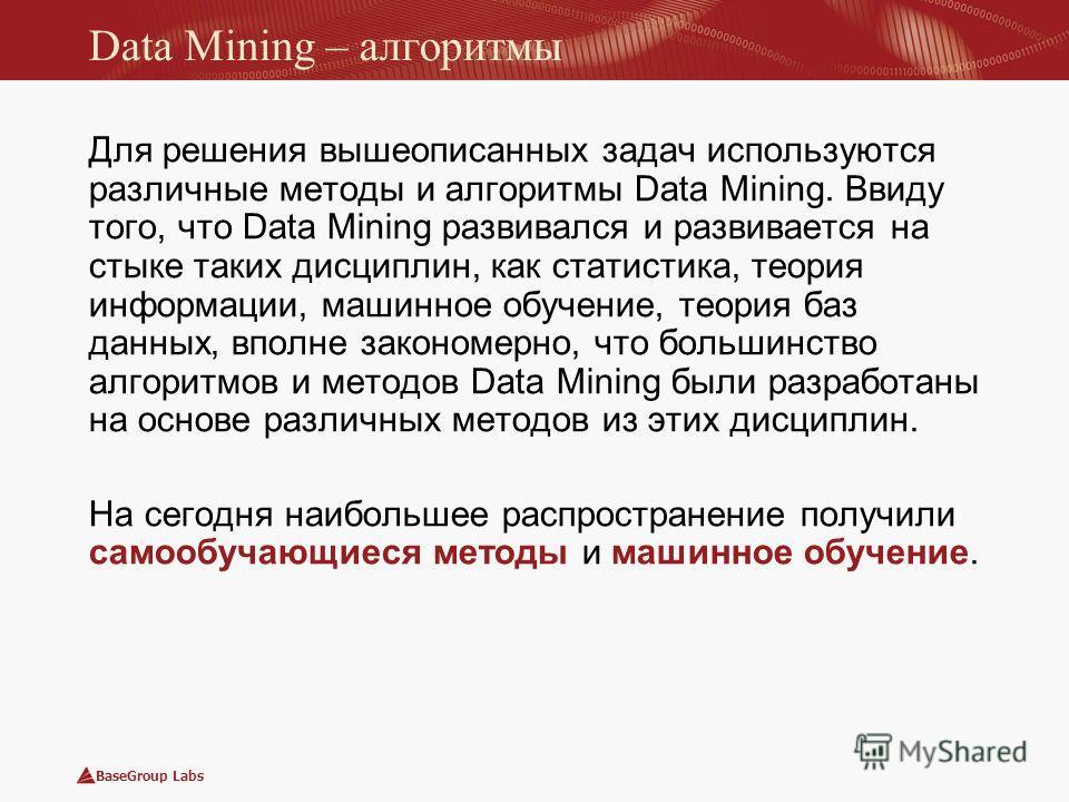 BaseGroup Labs Data Mining – алгоритмы Для решения вышеописанных задач используются различные методы и алгоритмы Data Mining. Ввиду того, что Data Mining развивался и развивается на стыке таких дисциплин, как статистика, теория информации, машинное о