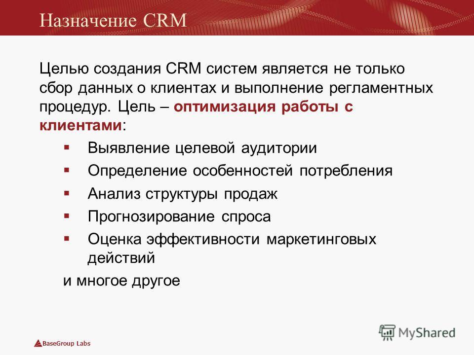 BaseGroup Labs Назначение CRM Целью создания CRM систем является не только сбор данных о клиентах и выполнение регламентных процедур. Цель – оптимизация работы с клиентами: Выявление целевой аудитории Определение особенностей потребления Анализ струк