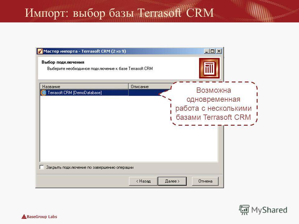 BaseGroup Labs Импорт: выбор базы Terrasoft CRM Возможна одновременная работа с несколькими базами Terrasoft CRM