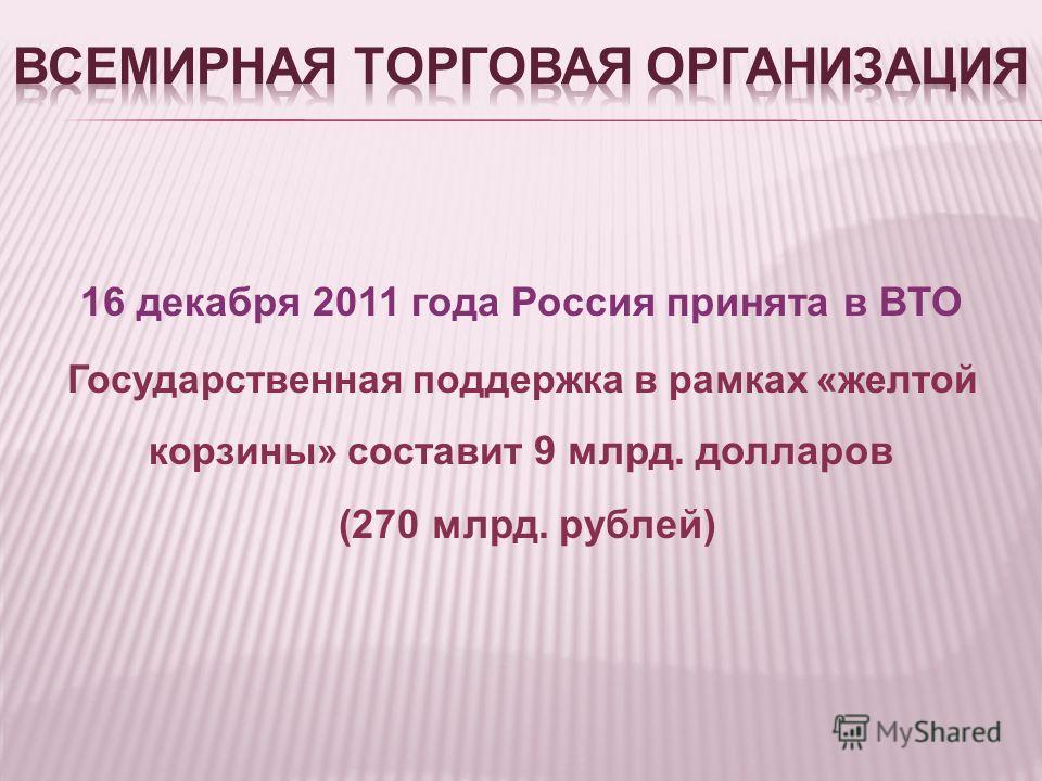 16 декабря 2011 года Россия принята в ВТО Государственная поддержка в рамках «желтой корзины» составит 9 млрд. долларов (270 млрд. рублей)