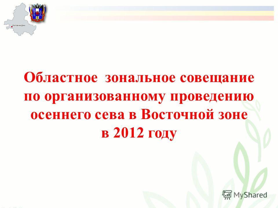 Областное зональное совещание по организованному проведению осеннего сева в Восточной зоне в 2012 году