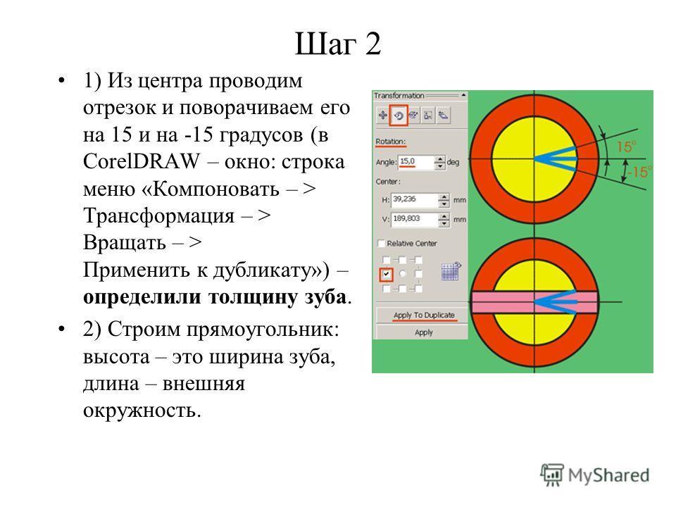 Шаг 2 1) Из центра проводим отрезок и поворачиваем его на 15 и на -15 градусов (в CorelDRAW – окно: строка меню «Компоновать – > Трансформация – > Вращать – > Применить к дубликату») – определили толщину зуба. 2) Строим прямоугольник: высота – это ши