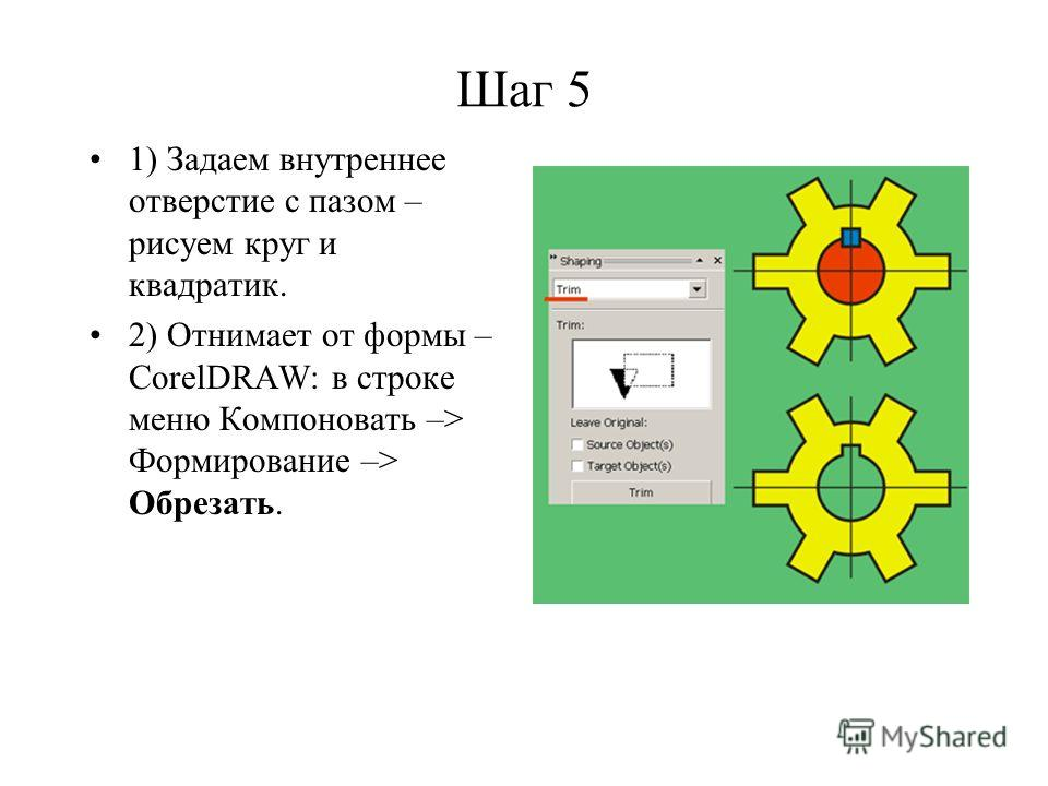 Шаг 5 1) Задаем внутреннее отверстие с пазом – рисуем круг и квадратик. 2) Отнимает от формы – CorelDRAW: в строке меню Компоновать –> Формирование –> Обрезать.